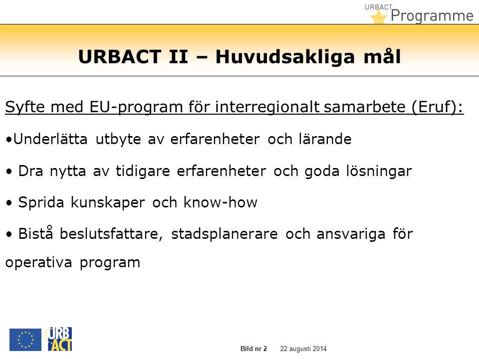 22 augusti 2014Bild nr 2 URBACT II – Huvudsakliga mål Syfte med EU-program för interregionalt samarbete (Eruf): Underlätta utbyte av erfarenheter och lärande Dra nytta av tidigare erfarenheter och goda lösningar Sprida kunskaper och know-how Bistå beslutsfattare, stadsplanerare och ansvariga för operativa program
