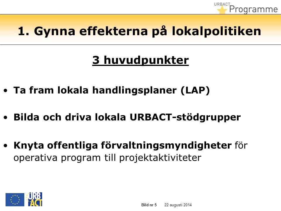 22 augusti 2014 Bild nr 5 1. Gynna effekterna på lokalpolitiken 3 huvudpunkter Ta fram lokala handlingsplaner (LAP) Bilda och driva lokala URBACT-stöd
