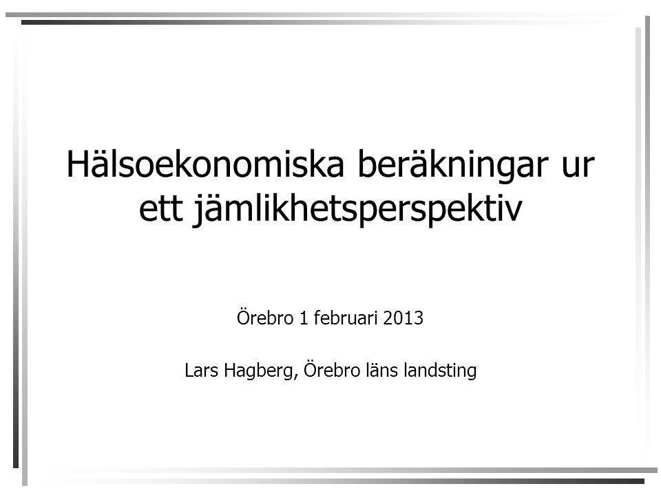 Hälsoekonomiska beräkningar ur ett jämlikhetsperspektiv Örebro 1 februari 2013 Lars Hagberg, Örebro läns landsting