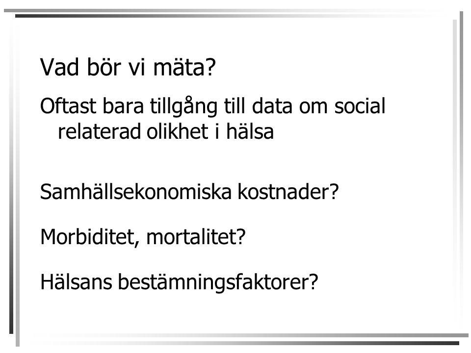 Vad bör vi mäta? Oftast bara tillgång till data om social relaterad olikhet i hälsa Samhällsekonomiska kostnader? Morbiditet, mortalitet? Hälsans best