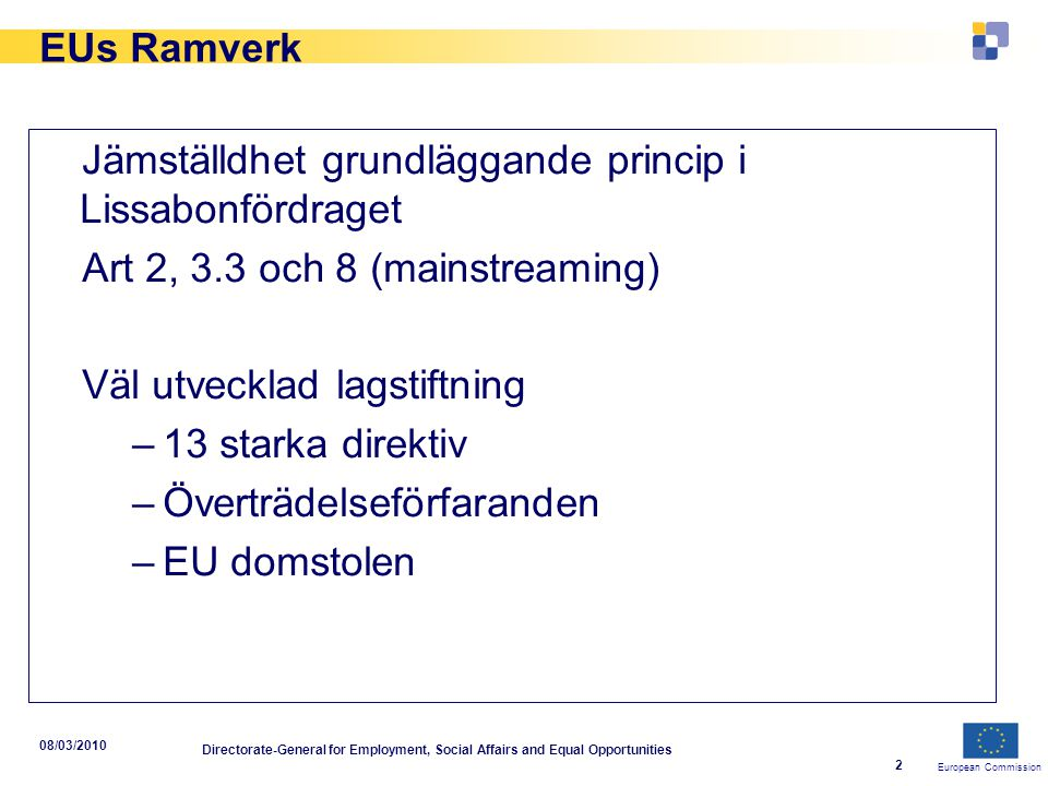 European Commission 08/03/2010 Directorate-General for Employment, Social Affairs and Equal Opportunities 2 EUs Ramverk Jämställdhet grundläggande pri