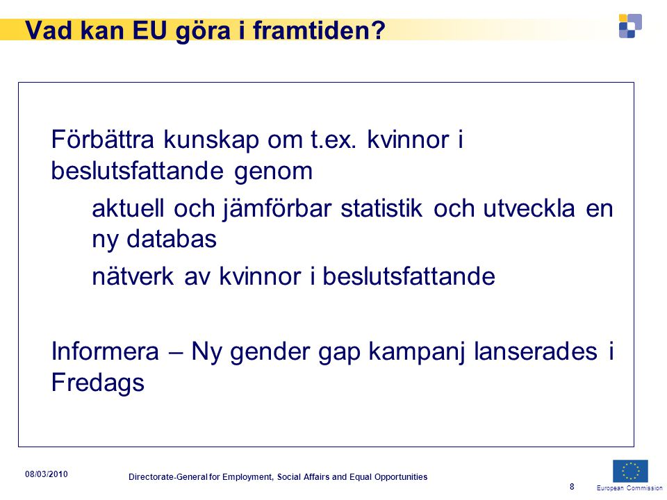 European Commission 08/03/2010 Directorate-General for Employment, Social Affairs and Equal Opportunities 8 Vad kan EU göra i framtiden.