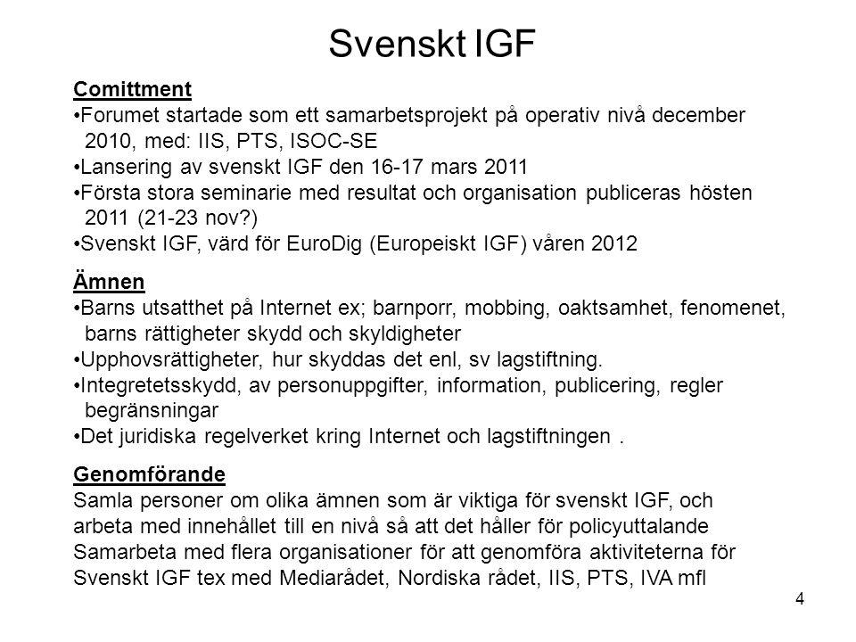 4 Comittment Forumet startade som ett samarbetsprojekt på operativ nivå december 2010, med: IIS, PTS, ISOC-SE Lansering av svenskt IGF den 16-17 mars 2011 Första stora seminarie med resultat och organisation publiceras hösten 2011 (21-23 nov ) Svenskt IGF, värd för EuroDig (Europeiskt IGF) våren 2012 Genomförande Samla personer om olika ämnen som är viktiga för svenskt IGF, och arbeta med innehållet till en nivå så att det håller för policyuttalande Samarbeta med flera organisationer för att genomföra aktiviteterna för Svenskt IGF tex med Mediarådet, Nordiska rådet, IIS, PTS, IVA mfl Ämnen Barns utsatthet på Internet ex; barnporr, mobbing, oaktsamhet, fenomenet, barns rättigheter skydd och skyldigheter Upphovsrättigheter, hur skyddas det enl, sv lagstiftning.