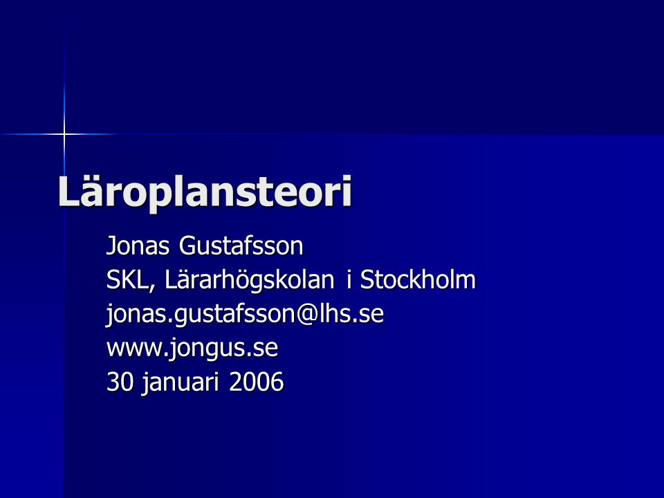 Läroplansteori Jonas Gustafsson SKL, Lärarhögskolan i Stockholm jonas.gustafsson@lhs.sewww.jongus.se 30 januari 2006