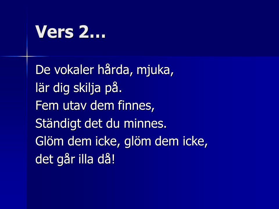 Vers 2… De vokaler hårda, mjuka, lär dig skilja på. Fem utav dem finnes, Ständigt det du minnes. Glöm dem icke, glöm dem icke, det går illa då!