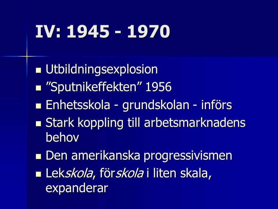"IV: 1945 - 1970 Utbildningsexplosion Utbildningsexplosion ""Sputnikeffekten"" 1956 ""Sputnikeffekten"" 1956 Enhetsskola - grundskolan - införs Enhetsskola"