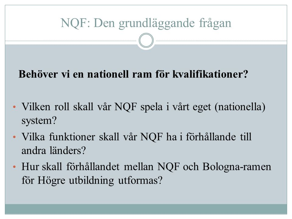 NQF: Den grundläggande frågan Behöver vi en nationell ram för kvalifikationer? Vilken roll skall vår NQF spela i vårt eget (nationella) system? Vilka