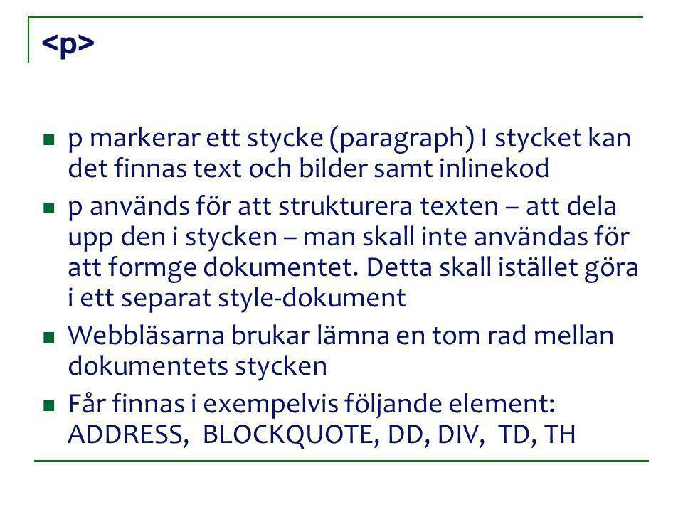 <p><p> p markerar ett stycke (paragraph) I stycket kan det finnas text och bilder samt inlinekod p används för att strukturera texten – att dela upp den i stycken – man skall inte användas för att formge dokumentet.