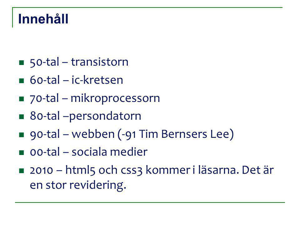 Innehåll 50-tal – transistorn 60-tal – ic-kretsen 70-tal – mikroprocessorn 80-tal –persondatorn 90-tal – webben (-91 Tim Bernsers Lee) 00-tal – sociala medier 2010 – html5 och css3 kommer i läsarna.