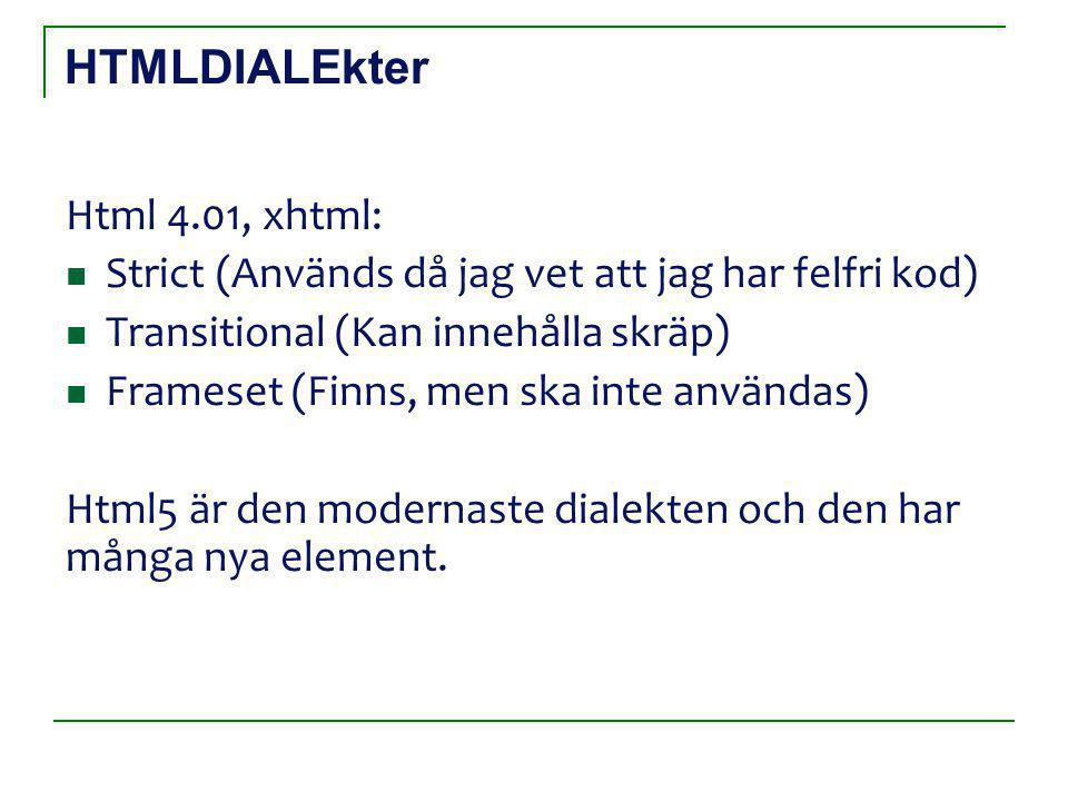 HTMLDIALEkter Html 4.01, xhtml: Strict (Används då jag vet att jag har felfri kod) Transitional (Kan innehålla skräp) Frameset (Finns, men ska inte användas) Html5 är den modernaste dialekten och den har många nya element.