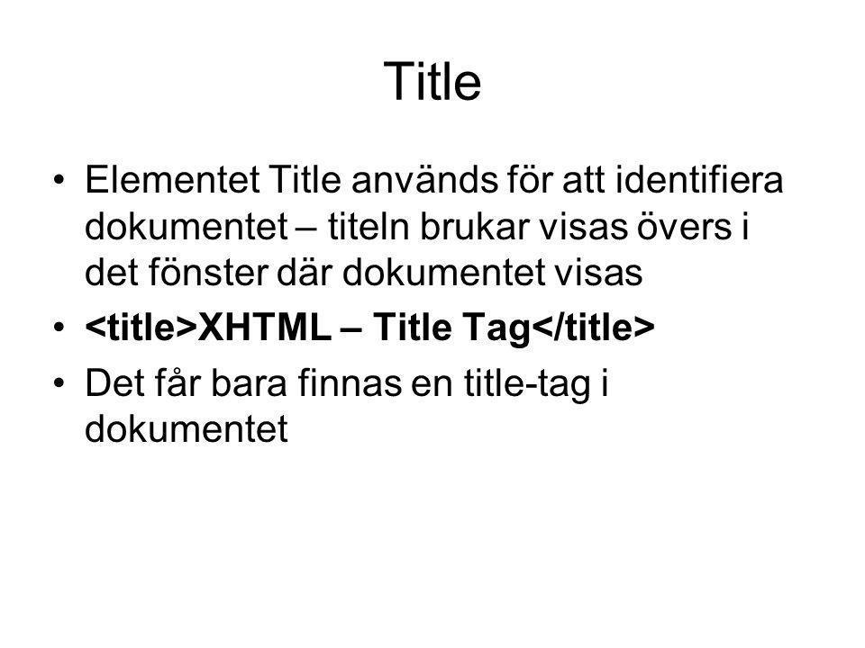 Title Elementet Title används för att identifiera dokumentet – titeln brukar visas övers i det fönster där dokumentet visas XHTML – Title Tag Det får