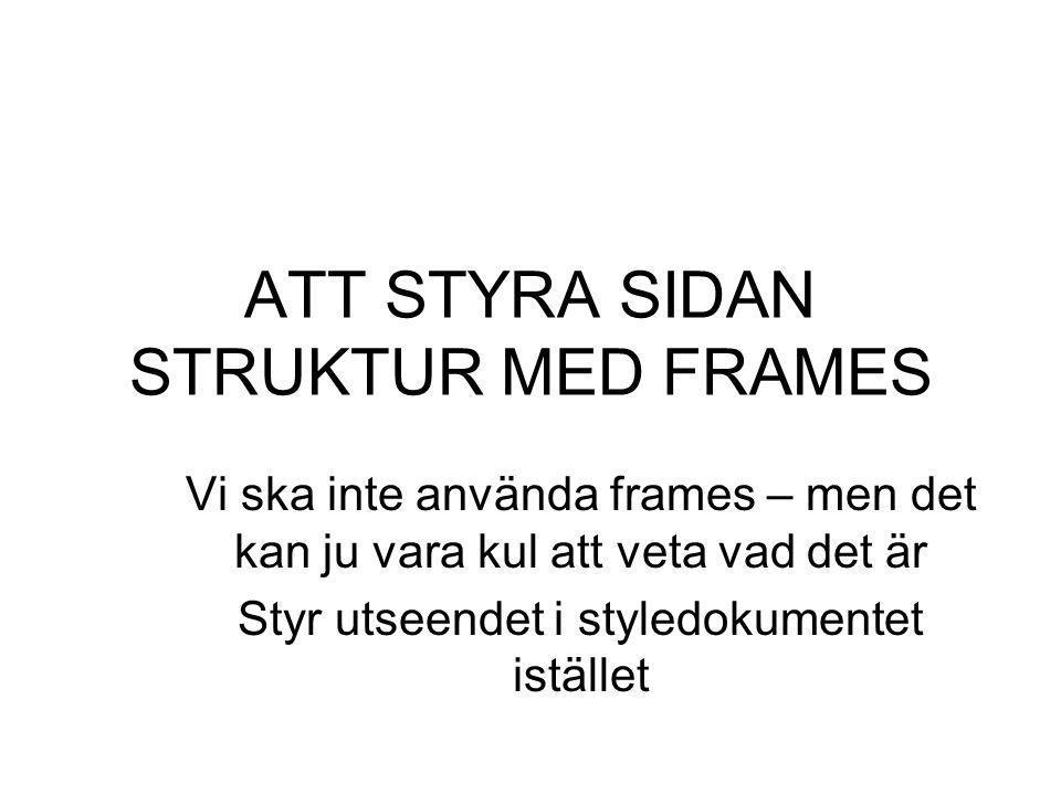ATT STYRA SIDAN STRUKTUR MED FRAMES Vi ska inte använda frames – men det kan ju vara kul att veta vad det är Styr utseendet i styledokumentet istället