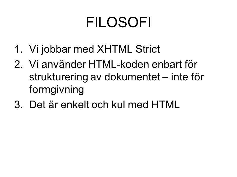 FILOSOFI 1.Vi jobbar med XHTML Strict 2.Vi använder HTML-koden enbart för strukturering av dokumentet – inte för formgivning 3.Det är enkelt och kul m