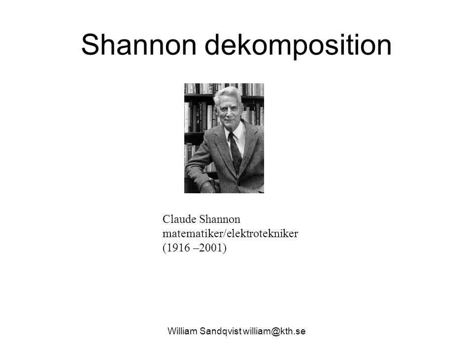 Shannon dekomposition William Sandqvist william@kth.se Claude Shannon matematiker/elektrotekniker (1916 –2001)