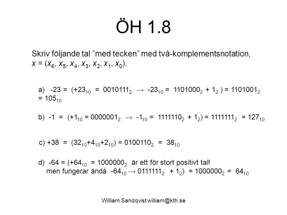 ÖH 1.8 b) -1 = (+1 10 = 0000001 2  -1 10 = 1111110 2 + 1 2 ) = 1111111 2 = 127 10 Skriv följande tal med tecken med två-komplementsnotation, x = (x 6, x 5, x 4, x 3, x 2, x 1, x 0 ).