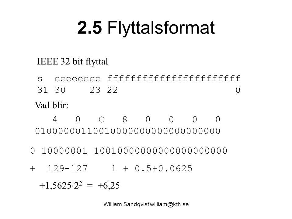 2.5 Flyttalsformat IEEE 32 bit flyttal s eeeeeeee fffffffffffffffffffffff 31 30 23 22 0 4 0 C 8 0 0 0 0 01000000110010000000000000000000 Vad blir: +1,5625  2 2 = +6,25 0 10000001 10010000000000000000000 + 129-127 1 + 0.5+0.0625 William Sandqvist william@kth.se