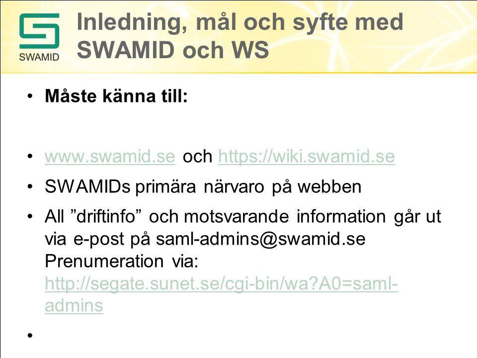 Inledning, mål och syfte med SWAMID och WS Måste känna till: www.swamid.se och https://wiki.swamid.sewww.swamid.sehttps://wiki.swamid.se SWAMIDs primära närvaro på webben All driftinfo och motsvarande information går ut via e-post på saml-admins@swamid.se Prenumeration via: http://segate.sunet.se/cgi-bin/wa?A0=saml- admins http://segate.sunet.se/cgi-bin/wa?A0=saml- admins
