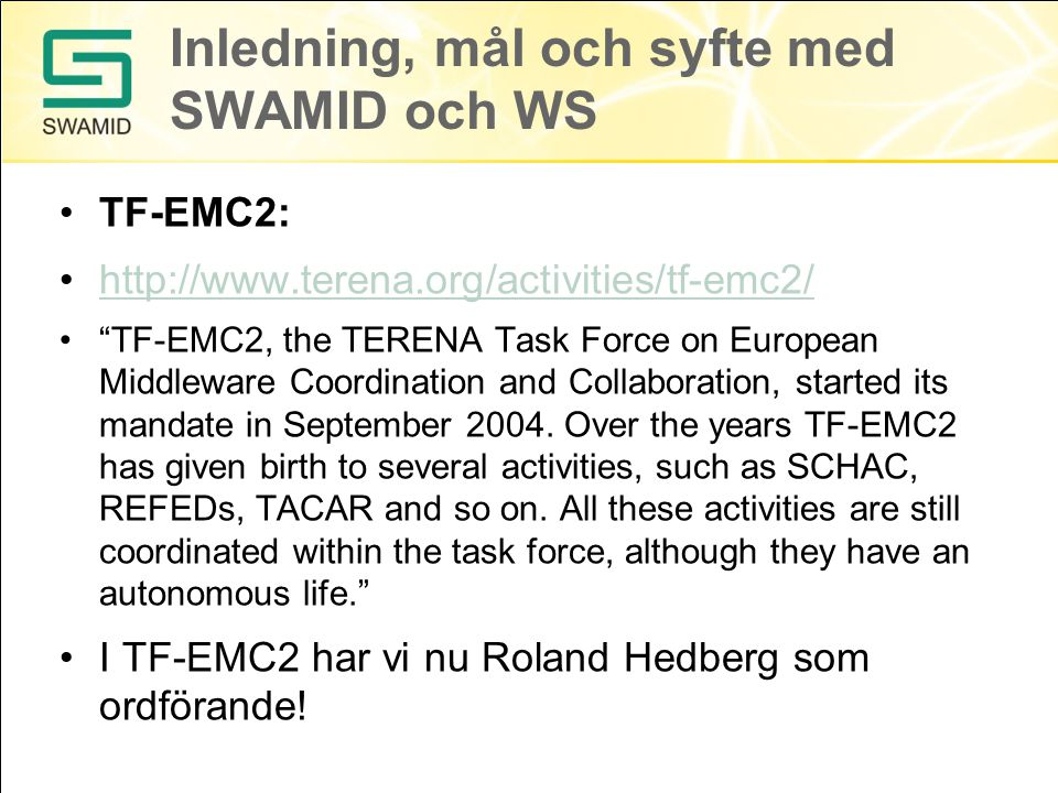"Inledning, mål och syfte med SWAMID och WS TF-EMC2: http://www.terena.org/activities/tf-emc2/ ""TF-EMC2, the TERENA Task Force on European Middleware C"