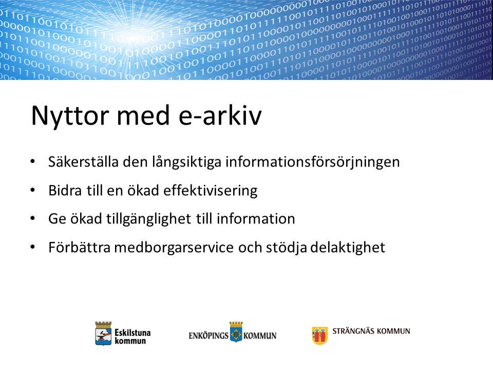 Nyttor med e-arkiv Säkerställa den långsiktiga informationsförsörjningen Bidra till en ökad effektivisering Ge ökad tillgänglighet till information Förbättra medborgarservice och stödja delaktighet