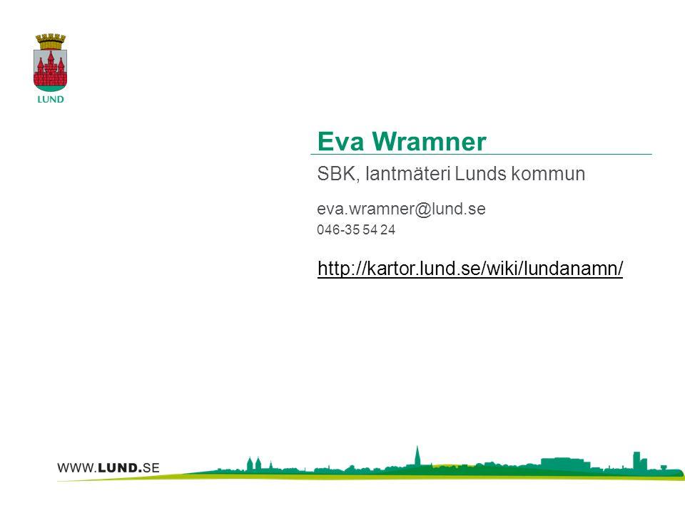 Eva Wramner SBK, lantmäteri Lunds kommun eva.wramner@lund.se 046-35 54 24 http://kartor.lund.se/wiki/lundanamn/