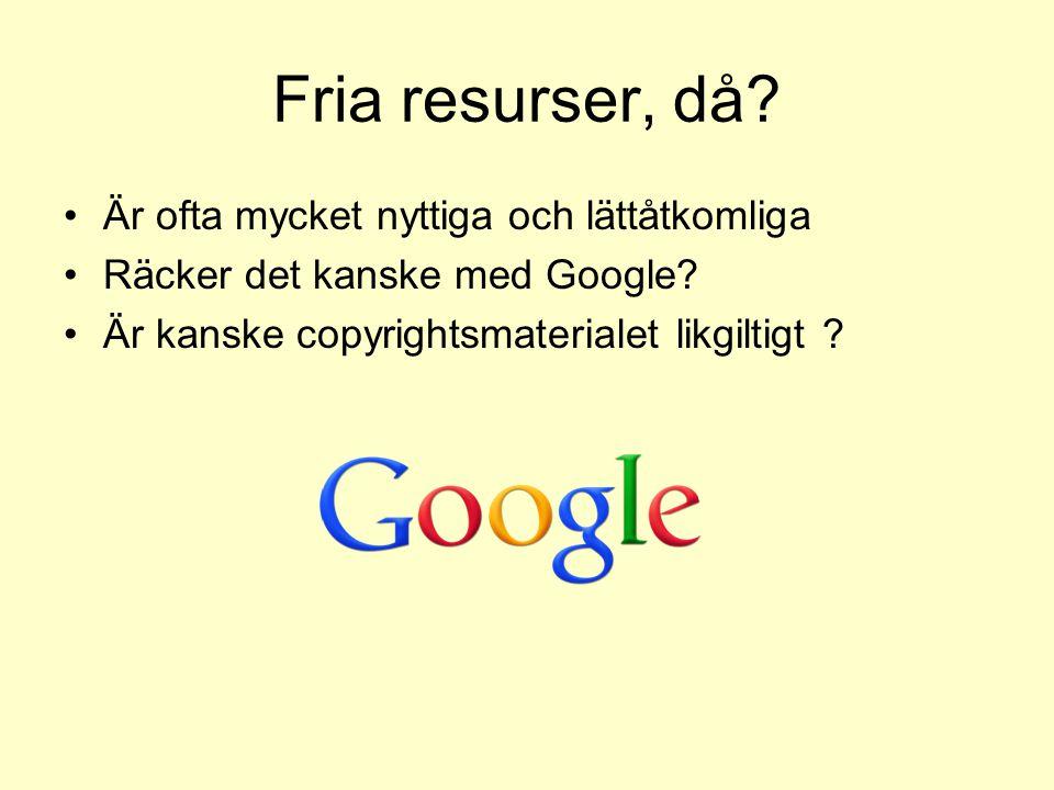 Fria resurser, då? Är ofta mycket nyttiga och lättåtkomliga Räcker det kanske med Google? Är kanske copyrightsmaterialet likgiltigt ?