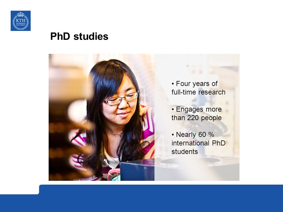 PhD studies Four years of full-time research Engages more than 220 people Nearly 60 % international PhD students
