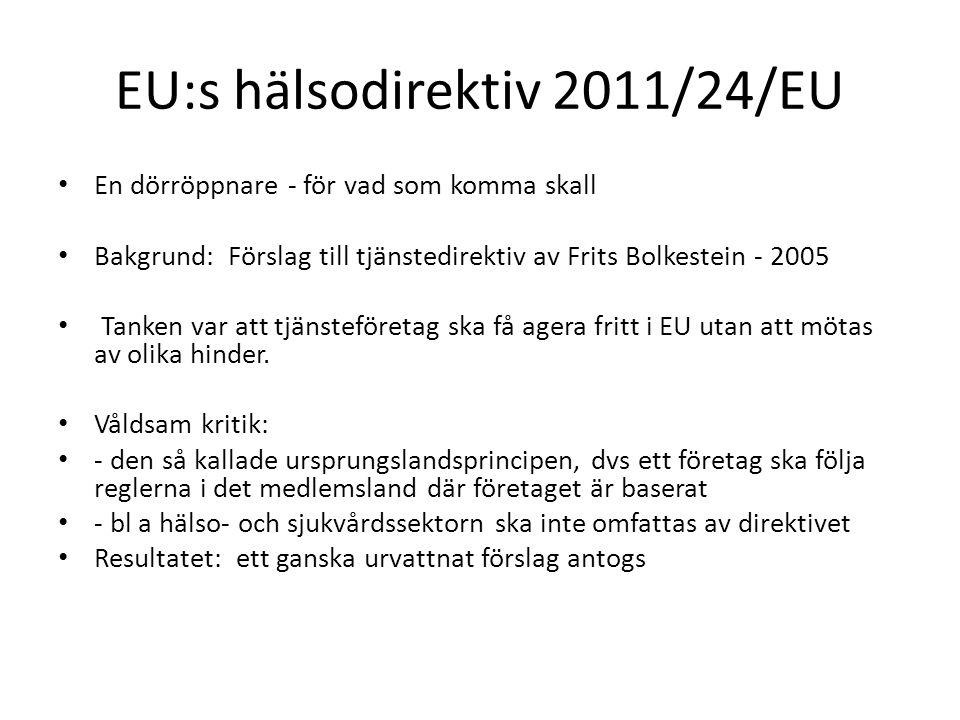 EU:s hälsodirektiv 2011/24/EU En dörröppnare - för vad som komma skall Bakgrund: Förslag till tjänstedirektiv av Frits Bolkestein - 2005 Tanken var att tjänsteföretag ska få agera fritt i EU utan att mötas av olika hinder.