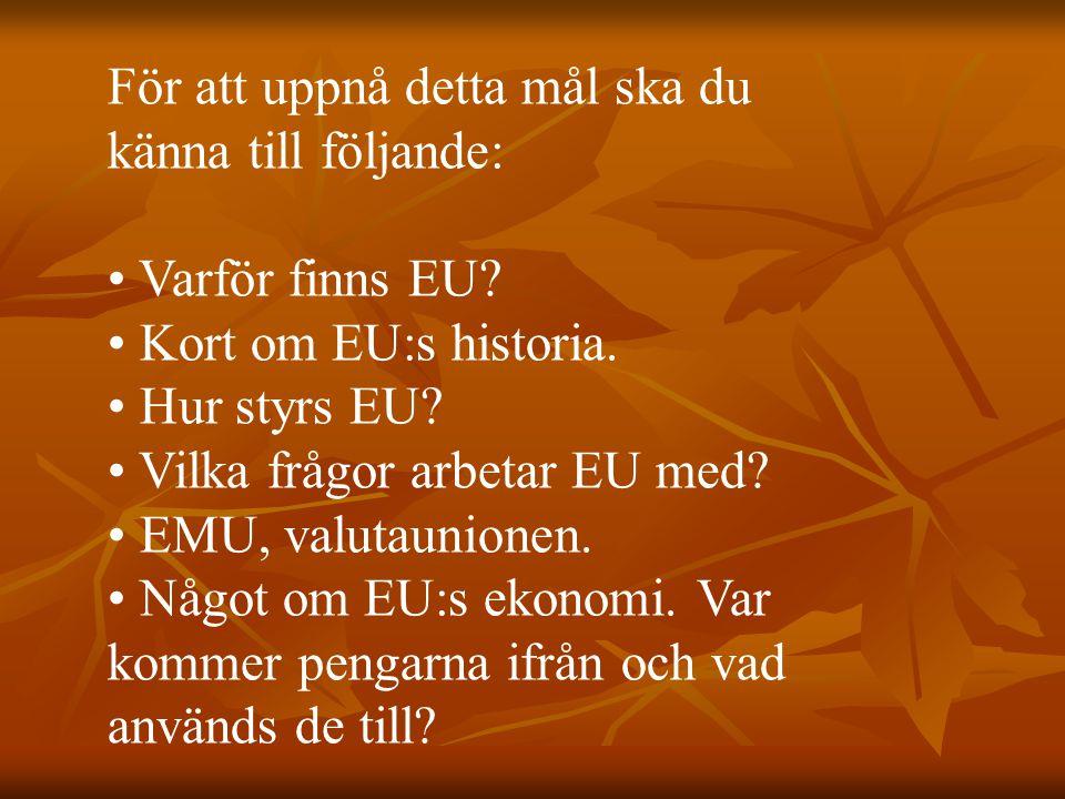 För att uppnå detta mål ska du känna till följande: Varför finns EU? Kort om EU:s historia. Hur styrs EU? Vilka frågor arbetar EU med? EMU, valutaunio