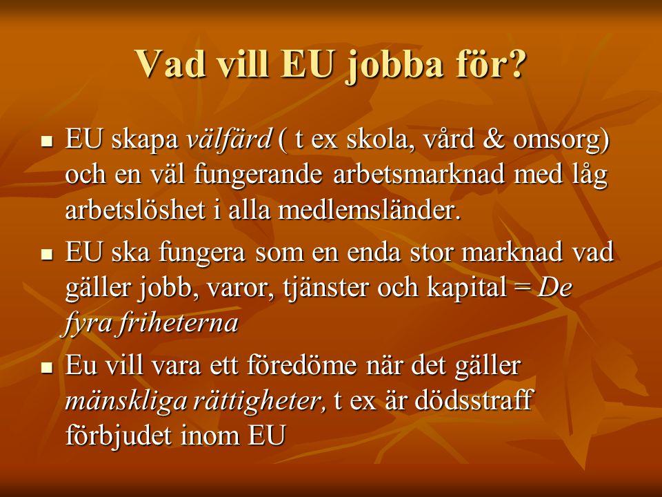 Vad vill EU jobba för? EU skapa välfärd ( t ex skola, vård & omsorg) och en väl fungerande arbetsmarknad med låg arbetslöshet i alla medlemsländer. EU