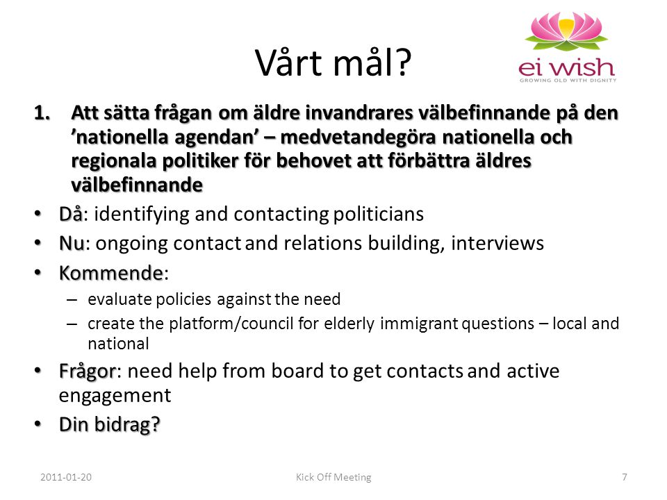 1.Att sätta frågan om äldre invandrares välbefinnande på den 'nationella agendan' – medvetandegöra nationella och regionala politiker för behovet att förbättra äldres välbefinnande Då Då: identifying and contacting politicians Nu Nu: ongoing contact and relations building, interviews Kommende Kommende: – evaluate policies against the need – create the platform/council for elderly immigrant questions – local and national Frågor Frågor: need help from board to get contacts and active engagement Din bidrag.
