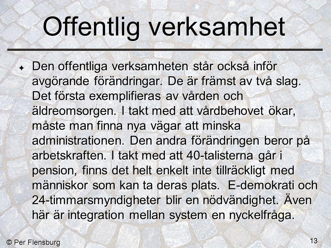 © Per Flensburg 13 Offentlig verksamhet Den offentliga verksamheten står också inför avgörande förändringar.