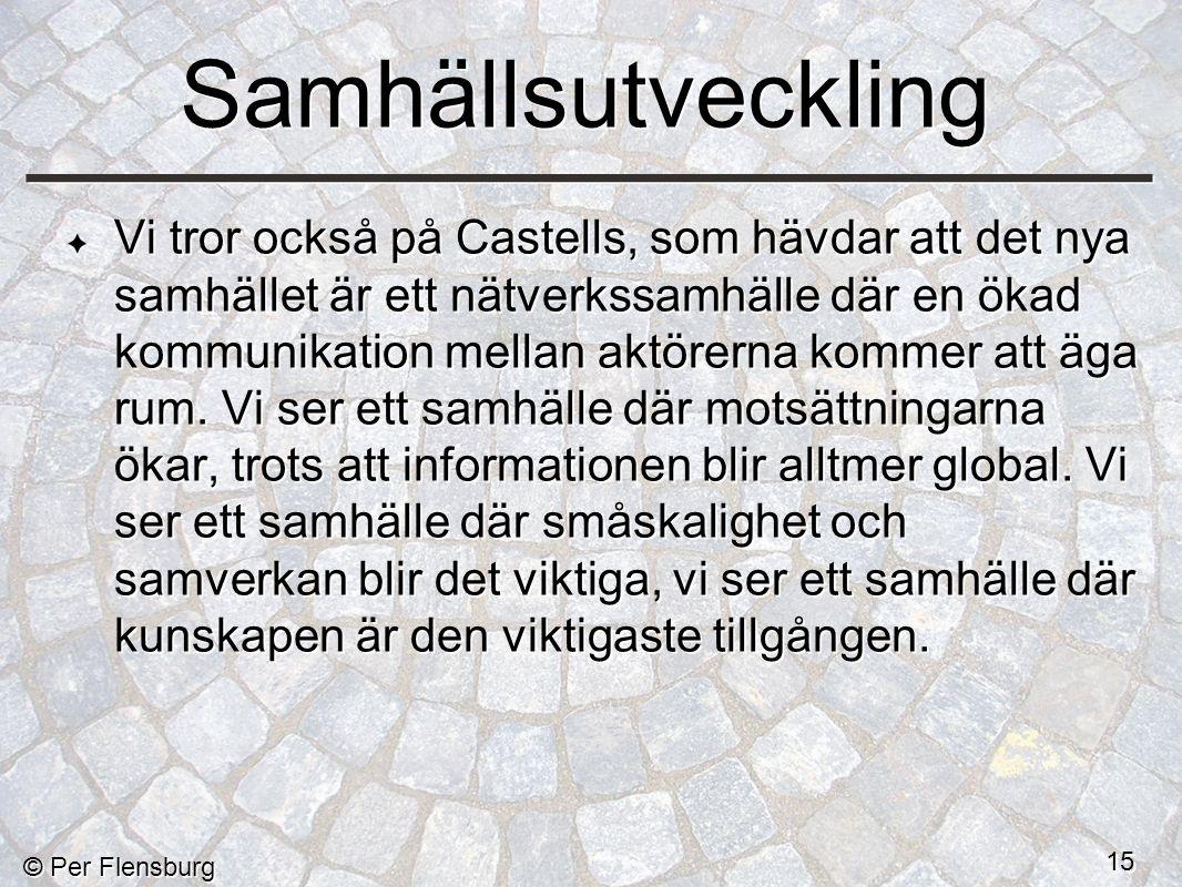 © Per Flensburg 15 Samhällsutveckling Vi tror också på Castells, som hävdar att det nya samhället är ett nätverkssamhälle där en ökad kommunikation mellan aktörerna kommer att äga rum.