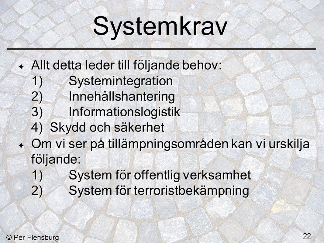 © Per Flensburg 22 Systemkrav Allt detta leder till följande behov: 1)Systemintegration 2)Innehållshantering 3)Informationslogistik 4) Skydd och säkerhet Om vi ser på tillämpningsområden kan vi urskilja följande: 1)System för offentlig verksamhet 2)System för terroristbekämpning Allt detta leder till följande behov: 1)Systemintegration 2)Innehållshantering 3)Informationslogistik 4) Skydd och säkerhet Om vi ser på tillämpningsområden kan vi urskilja följande: 1)System för offentlig verksamhet 2)System för terroristbekämpning