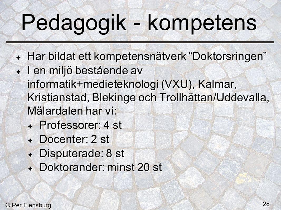 © Per Flensburg 28 Pedagogik - kompetens Har bildat ett kompetensnätverk Doktorsringen I en miljö bestående av informatik+medieteknologi (VXU), Kalmar, Kristianstad, Blekinge och Trollhättan/Uddevalla, Mälardalen har vi: Professorer: 4 st Docenter: 2 st Disputerade: 8 st Doktorander: minst 20 st Har bildat ett kompetensnätverk Doktorsringen I en miljö bestående av informatik+medieteknologi (VXU), Kalmar, Kristianstad, Blekinge och Trollhättan/Uddevalla, Mälardalen har vi: Professorer: 4 st Docenter: 2 st Disputerade: 8 st Doktorander: minst 20 st