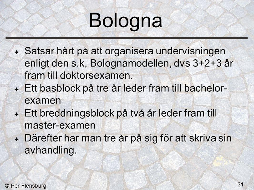 © Per Flensburg 31 Bologna Satsar hårt på att organisera undervisningen enligt den s.k, Bolognamodellen, dvs 3+2+3 år fram till doktorsexamen.