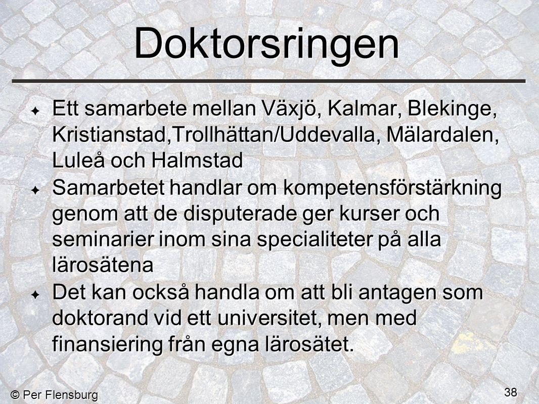 © Per Flensburg 38 Ett samarbete mellan Växjö, Kalmar, Blekinge, Kristianstad,Trollhättan/Uddevalla, Mälardalen, Luleå och Halmstad Samarbetet handlar om kompetensförstärkning genom att de disputerade ger kurser och seminarier inom sina specialiteter på alla lärosätena Det kan också handla om att bli antagen som doktorand vid ett universitet, men med finansiering från egna lärosätet.