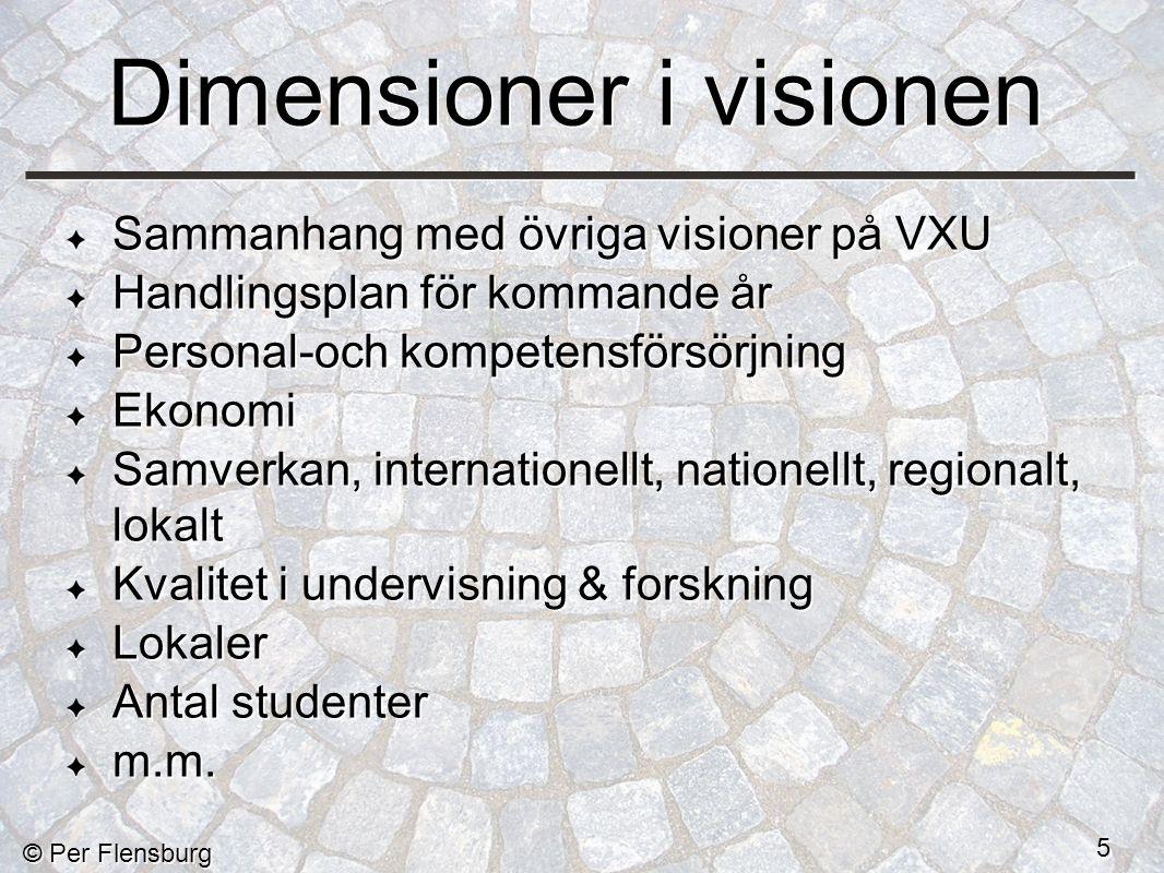 © Per Flensburg 5 Dimensioner i visionen Sammanhang med övriga visioner på VXU Handlingsplan för kommande år Personal-och kompetensförsörjning Ekonomi Samverkan, internationellt, nationellt, regionalt, lokalt Kvalitet i undervisning & forskning Lokaler Antal studenter m.m.