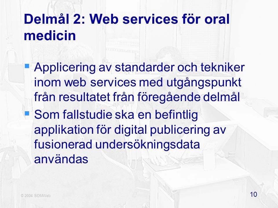 © 2004 SOMWeb 10 Delmål 2: Web services för oral medicin  Applicering av standarder och tekniker inom web services med utgångspunkt från resultatet från föregående delmål  Som fallstudie ska en befintlig applikation för digital publicering av fusionerad undersökningsdata användas
