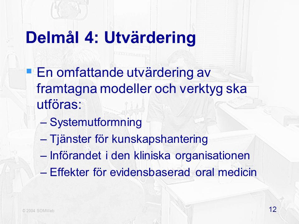 © 2004 SOMWeb 12 Delmål 4: Utvärdering  En omfattande utvärdering av framtagna modeller och verktyg ska utföras: –Systemutformning –Tjänster för kunskapshantering –Införandet i den kliniska organisationen –Effekter för evidensbaserad oral medicin
