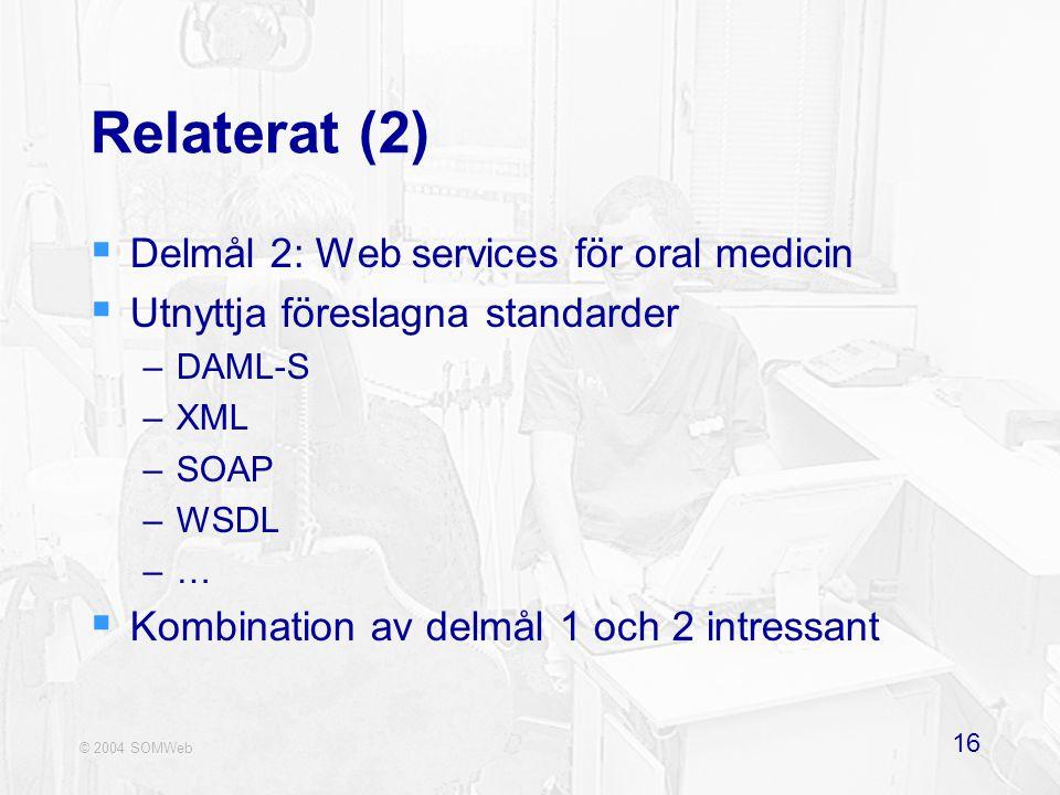 © 2004 SOMWeb 16 Relaterat (2)  Delmål 2: Web services för oral medicin  Utnyttja föreslagna standarder –DAML-S –XML –SOAP –WSDL –…  Kombination av