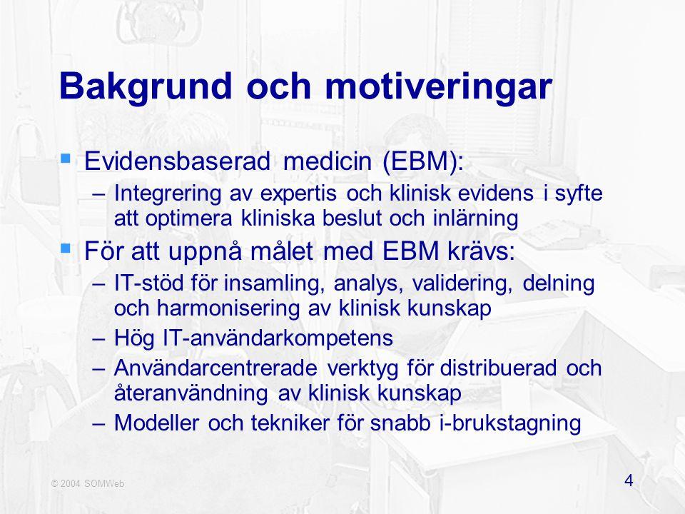 © 2004 SOMWeb 4 Bakgrund och motiveringar  Evidensbaserad medicin (EBM): –Integrering av expertis och klinisk evidens i syfte att optimera kliniska beslut och inlärning  För att uppnå målet med EBM krävs: –IT-stöd för insamling, analys, validering, delning och harmonisering av klinisk kunskap –Hög IT-användarkompetens –Användarcentrerade verktyg för distribuerad och återanvändning av klinisk kunskap –Modeller och tekniker för snabb i-brukstagning