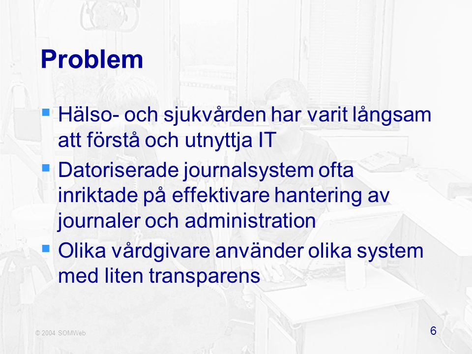 © 2004 SOMWeb 6 Problem  Hälso- och sjukvården har varit långsam att förstå och utnyttja IT  Datoriserade journalsystem ofta inriktade på effektivare hantering av journaler och administration  Olika vårdgivare använder olika system med liten transparens