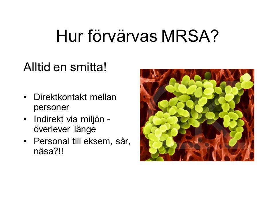 Hur förvärvas MRSA? Alltid en smitta! Direktkontakt mellan personer Indirekt via miljön - överlever länge Personal till eksem, sår, näsa?!!