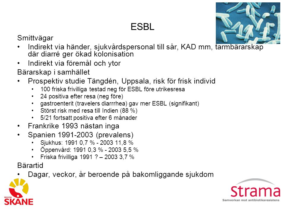 ESBL Smittvägar Indirekt via händer, sjukvårdspersonal till sår, KAD mm, tarmbärarskap där diarré ger ökad kolonisation Indirekt via föremål och ytor Bärarskap i samhället Prospektiv studie Tängdén, Uppsala, risk för frisk individ 100 friska frivilliga testad neg för ESBL före utrikesresa 24 positiva efter resa (neg före) gastroenterit (travelers diarrrhea) gav mer ESBL (signifikant) Störst risk med resa till Indien (88 %) 5/21 fortsatt positiva efter 6 månader Frankrike 1993 nästan inga Spanien 1991-2003 (prevalens) Sjukhus: 1991 0,7 % - 2003 11,8 % Öppenvård: 1991 0,3 % - 2003 5,5 % Friska frivilliga 1991 .