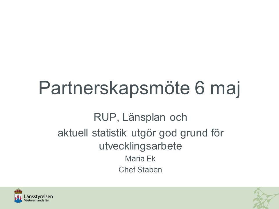 Partnerskapsmöte 6 maj RUP, Länsplan och aktuell statistik utgör god grund för utvecklingsarbete Maria Ek Chef Staben
