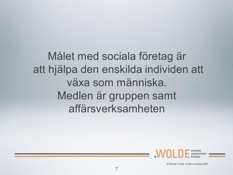 7 © Michael Wolde, Wolde utveckling 2009 Målet med sociala företag är att hjälpa den enskilda individen att växa som människa. Medlen är gruppen samt