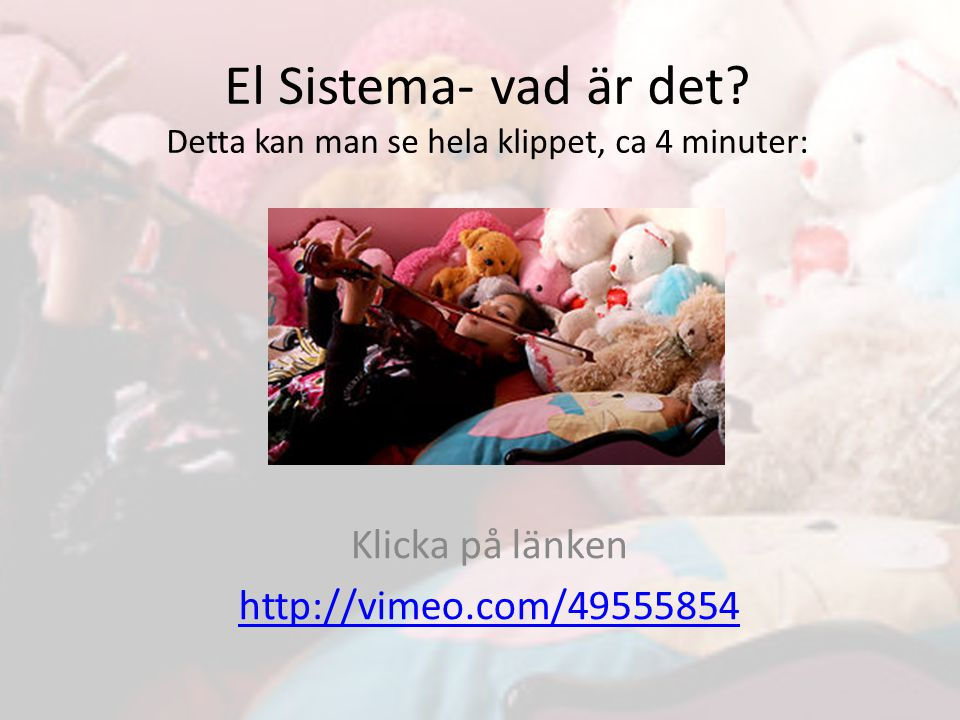 Klicka på länken http://vimeo.com/49555854 El Sistema- vad är det.