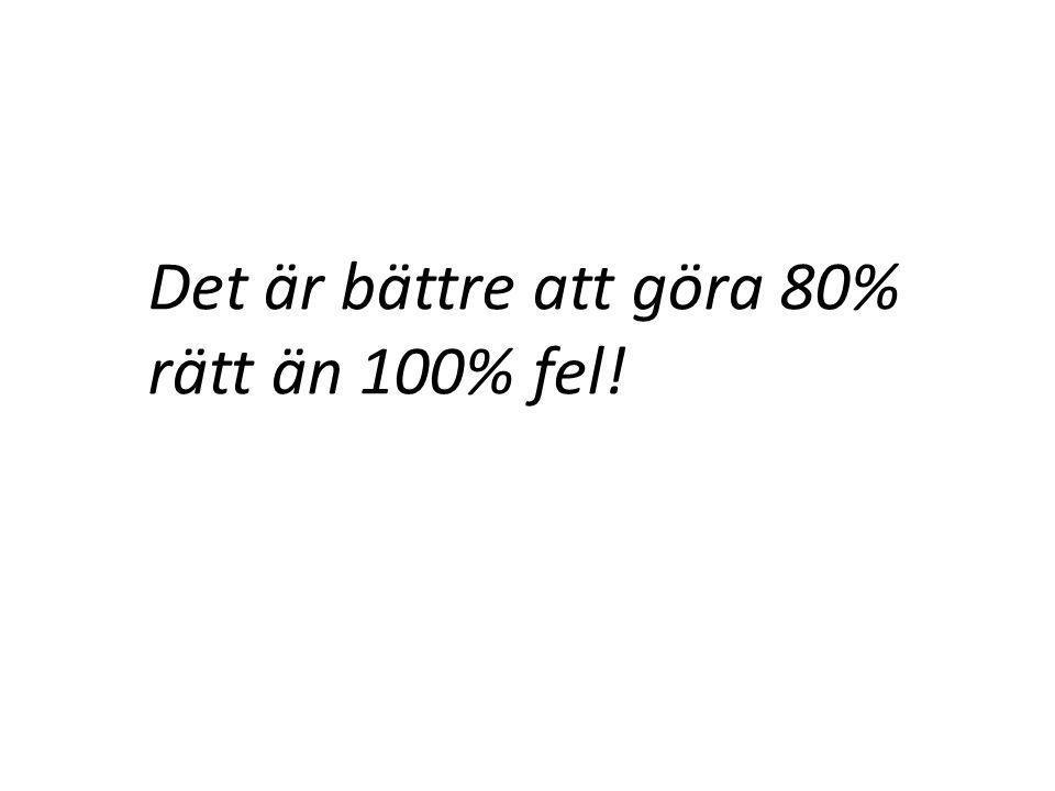 Det är bättre att göra 80% rätt än 100% fel!