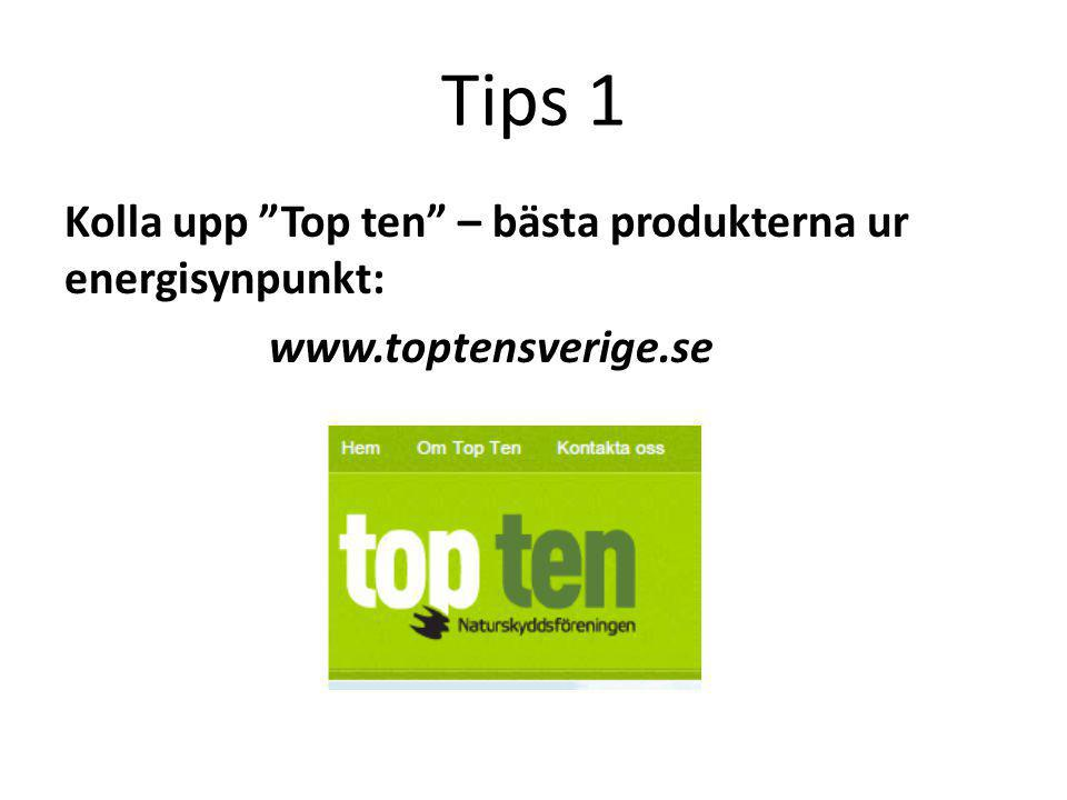 """Tips 1 Kolla upp """"Top ten"""" – bästa produkterna ur energisynpunkt: www.toptensverige.se"""