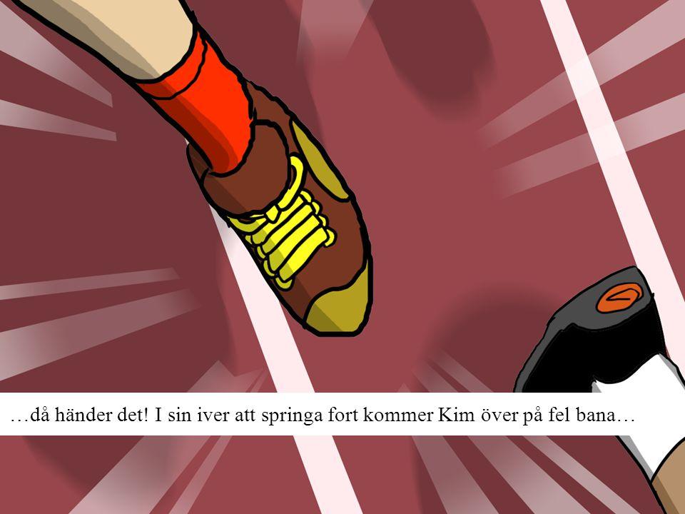 …då händer det! I sin iver att springa fort kommer Kim över på fel bana…